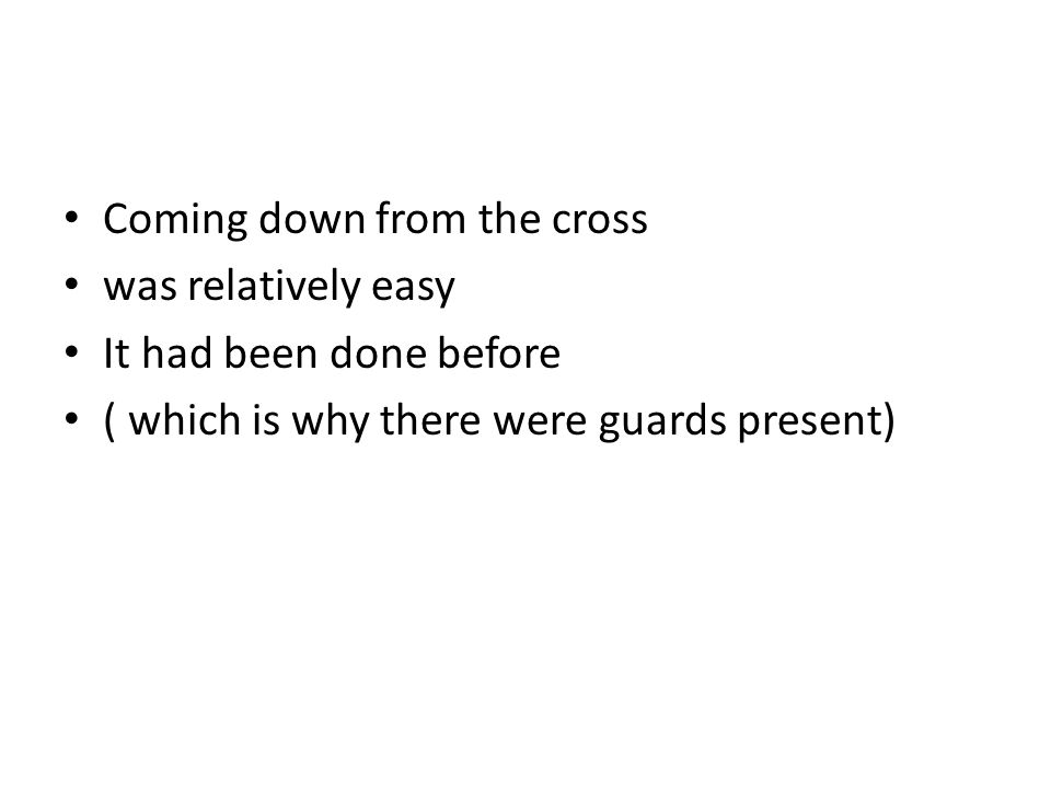 Coming down from the cross was relatively easy It had been done before ( which is why there were guards present)