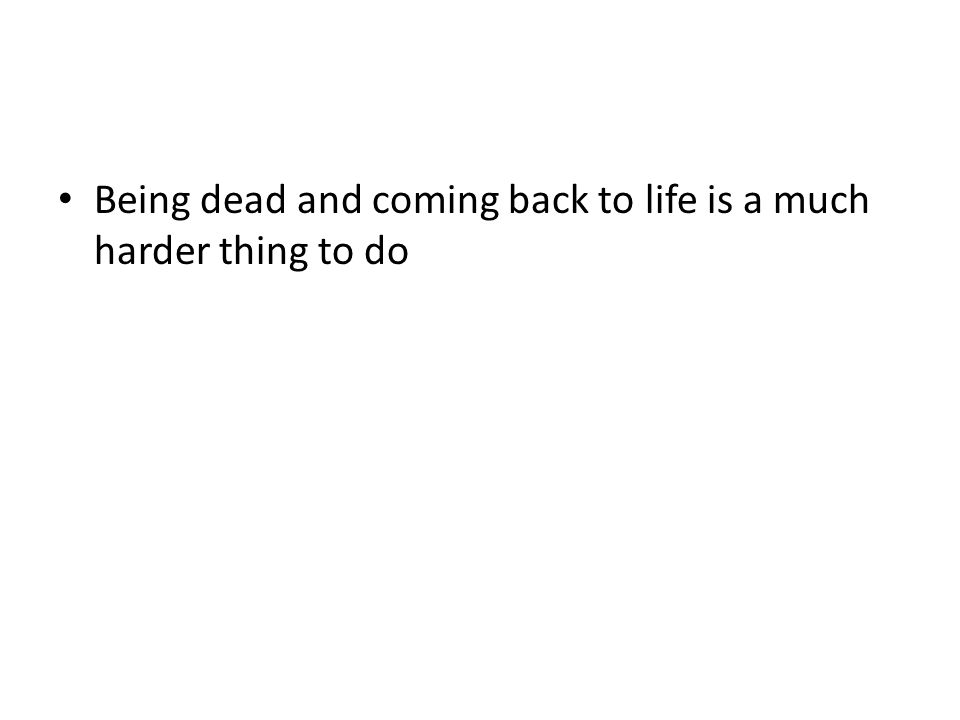 Being dead and coming back to life is a much harder thing to do