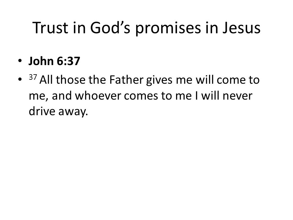 Trust in God's promises in Jesus John 6:37 37 All those the Father gives me will come to me, and whoever comes to me I will never drive away.