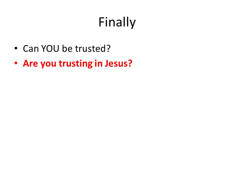 Finally Can YOU be trusted? Are you trusting in Jesus?