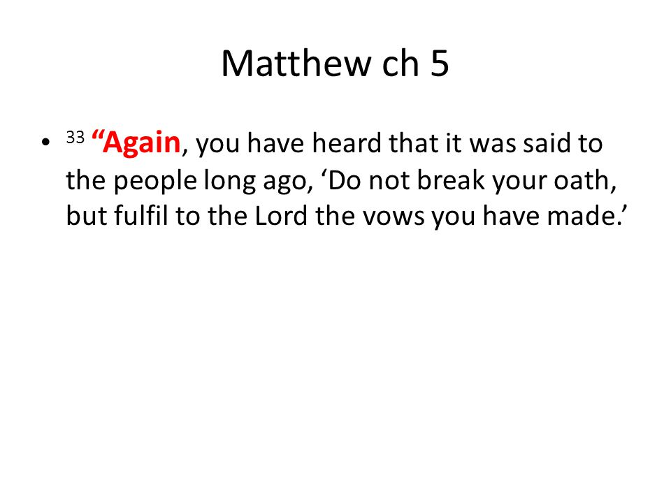 Matthew ch 5 33 Again, you have heard that it was said to the people long ago, 'Do not break your oath, but fulfil to the Lord the vows you have made.'
