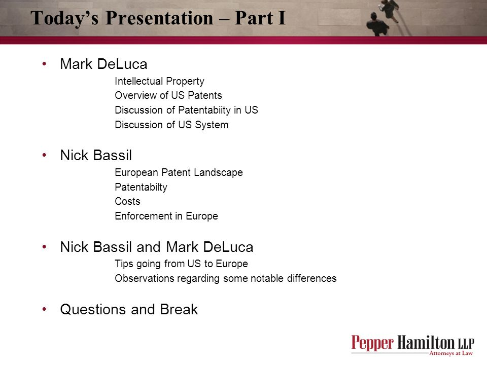 Today's Presentation – Part I Mark DeLuca Intellectual Property Overview of US Patents Discussion of Patentabiity in US Discussion of US System Nick Bassil European Patent Landscape Patentabilty Costs Enforcement in Europe Nick Bassil and Mark DeLuca Tips going from US to Europe Observations regarding some notable differences Questions and Break
