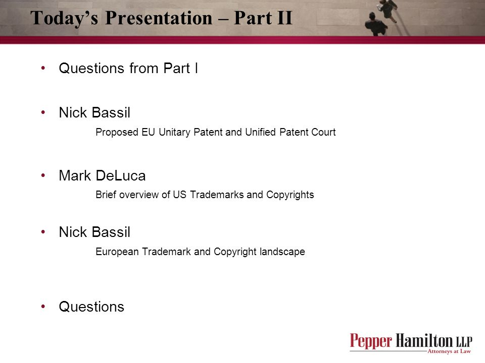 Today's Presentation – Part II Questions from Part I Nick Bassil Proposed EU Unitary Patent and Unified Patent Court Mark DeLuca Brief overview of US Trademarks and Copyrights Nick Bassil European Trademark and Copyright landscape Questions