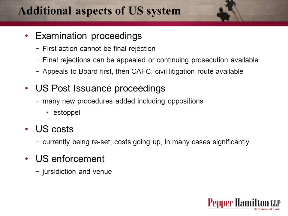 Additional aspects of US system Examination proceedings −First action cannot be final rejection −Final rejections can be appealed or continuing prosecution available −Appeals to Board first, then CAFC; civil litigation route available US Post Issuance proceedings −many new procedures added including oppositions estoppel US costs −currently being re-set; costs going up, in many cases significantly US enforcement −jursidiction and venue