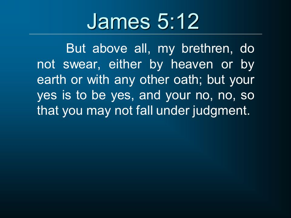 James 5:12 But above all, my brethren, do not swear, either by heaven or by earth or with any other oath; but your yes is to be yes, and your no, no, so that you may not fall under judgment.