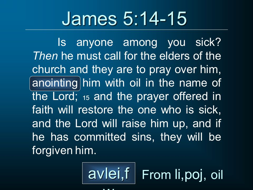 James 5:14-15 Is anyone among you sick.