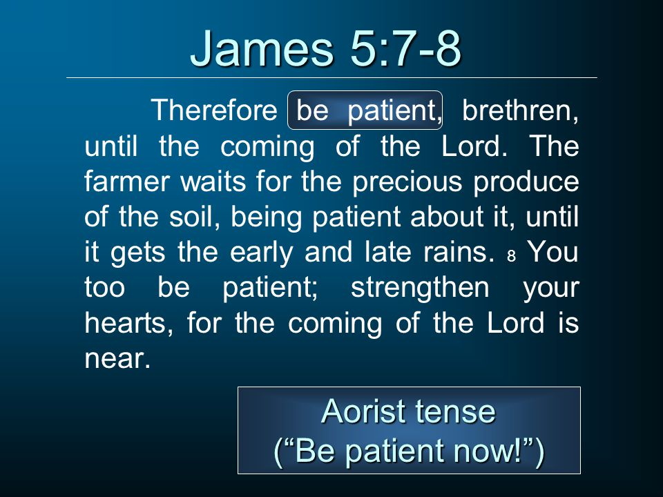 James 5:7-8 Therefore be patient, brethren, until the coming of the Lord.