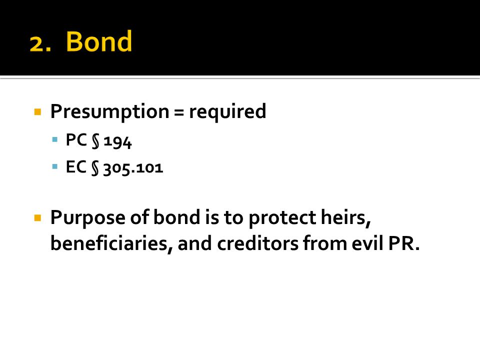  Presumption = required  PC § 194  EC § 305.101  Purpose of bond is to protect heirs, beneficiaries, and creditors from evil PR.