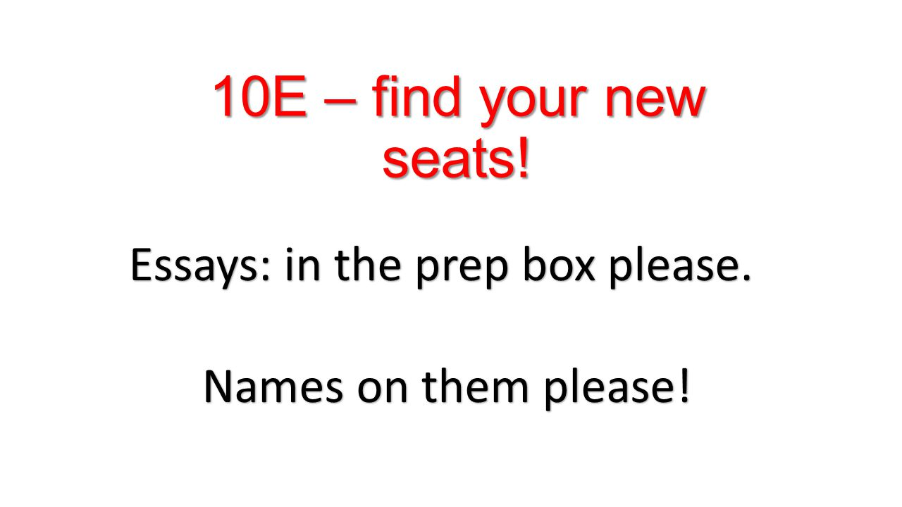 10E – find your new seats! Essays: in the prep box please. Names on them please!