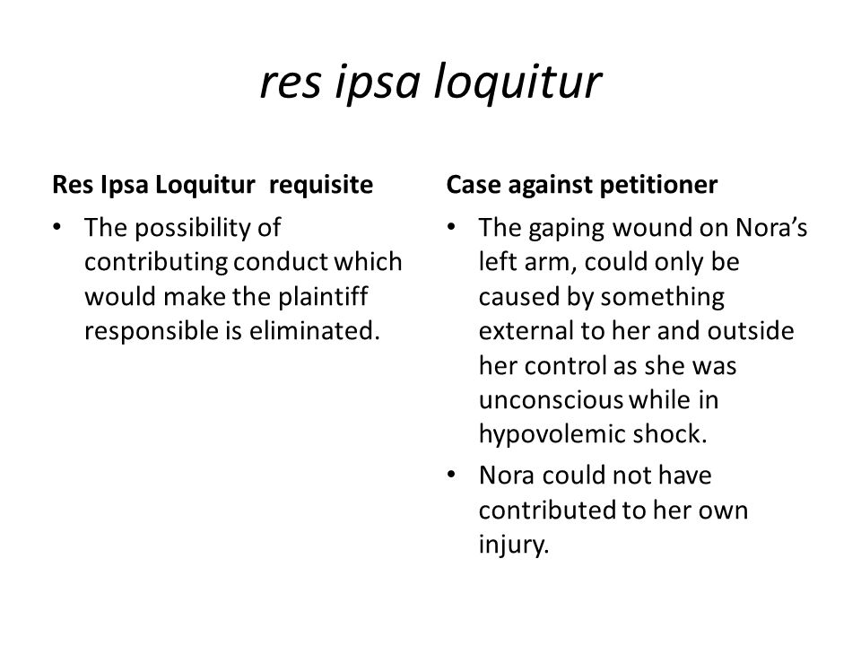 res ipsa loquitur Res Ipsa Loquitur requisite The possibility of contributing conduct which would make the plaintiff responsible is eliminated.