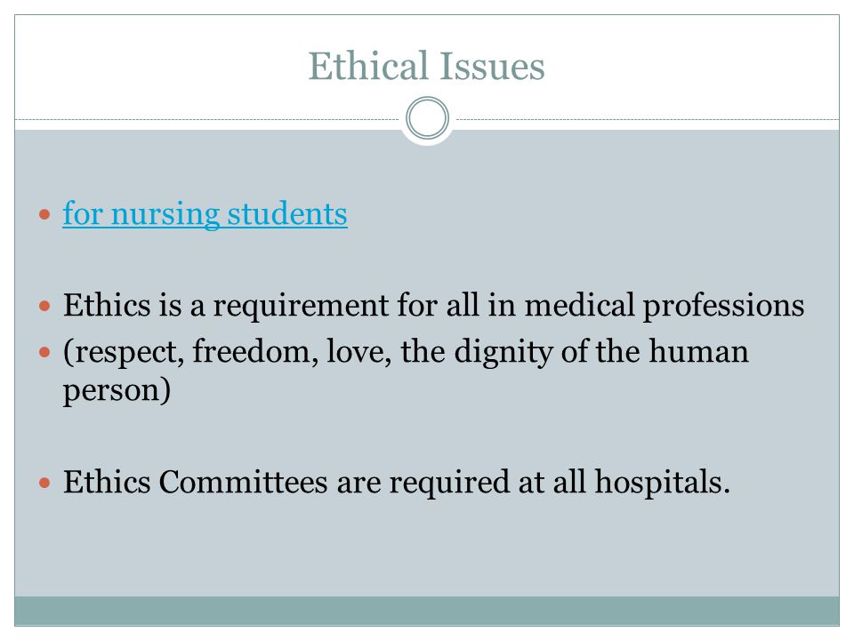 Ethical Issues for nursing students Ethics is a requirement for all in medical professions (respect, freedom, love, the dignity of the human person) Ethics Committees are required at all hospitals.