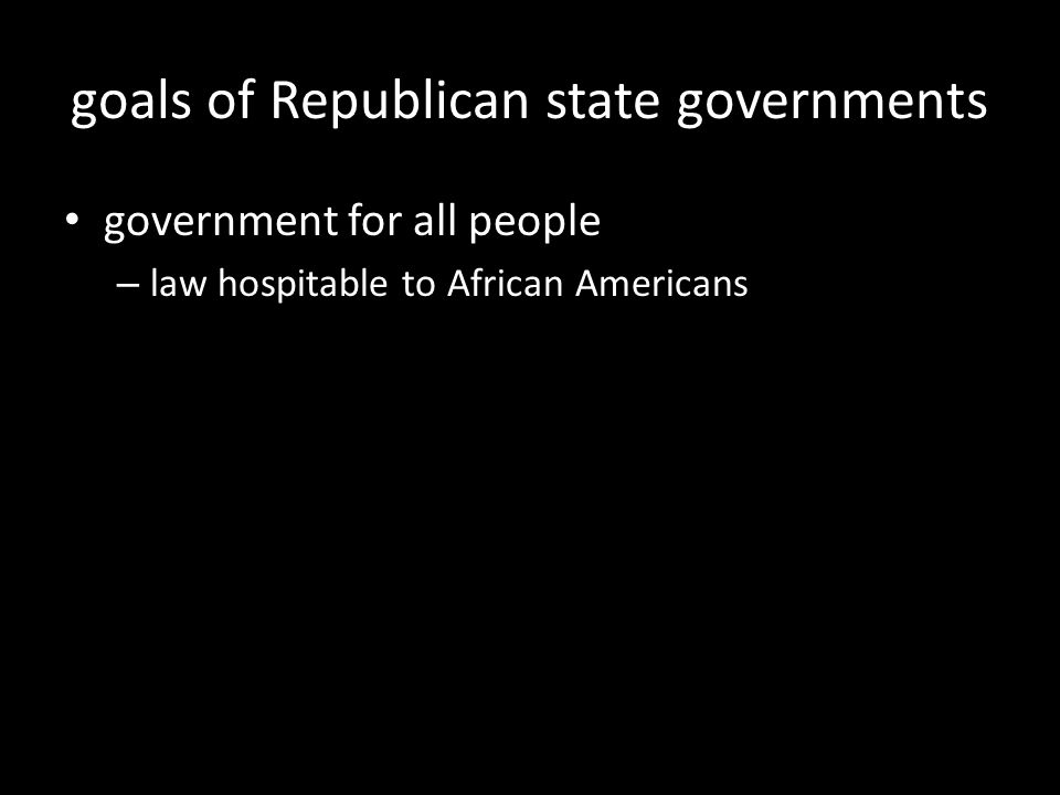 goals of Republican state governments government for all people – law hospitable to African Americans
