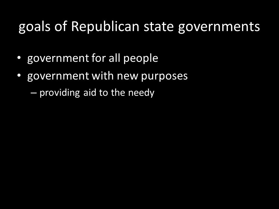 goals of Republican state governments government for all people government with new purposes – providing aid to the needy