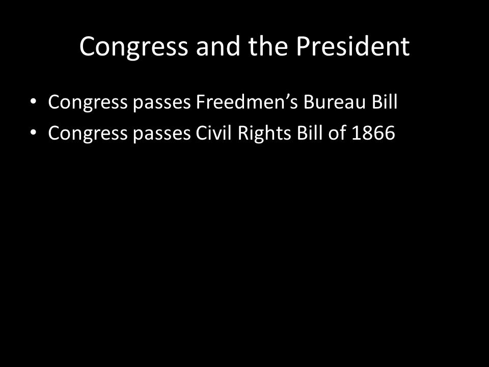 Congress and the President Congress passes Freedmen's Bureau Bill Congress passes Civil Rights Bill of 1866