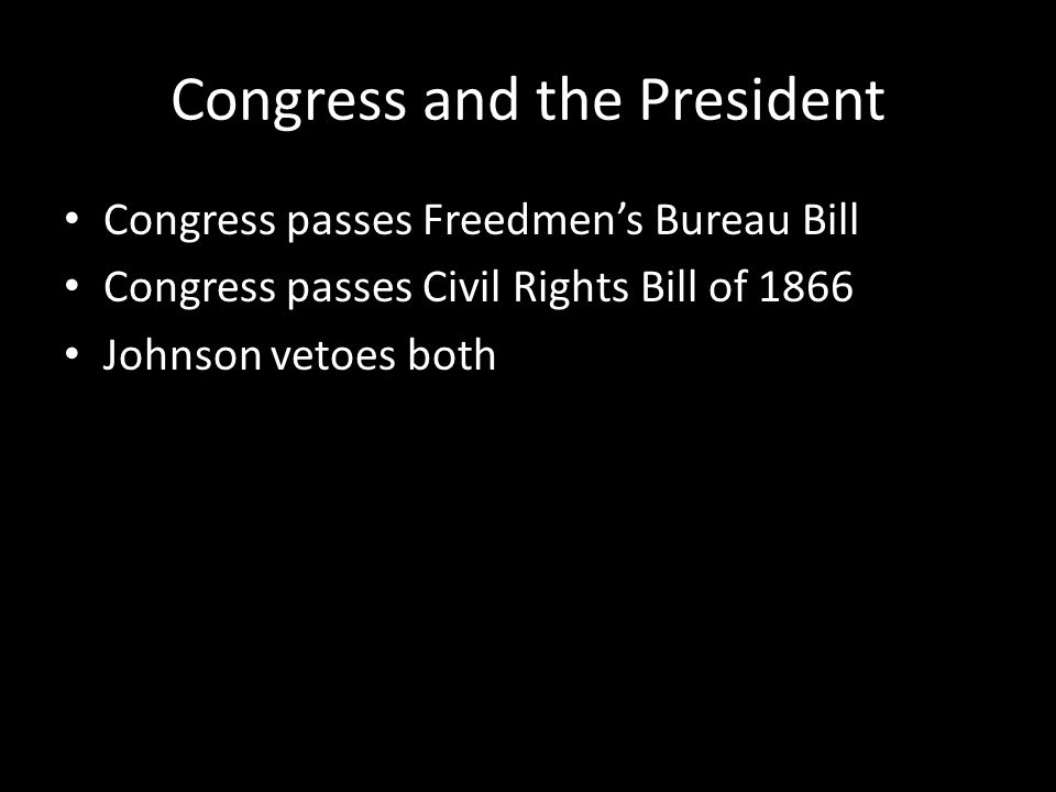 Congress and the President Congress passes Freedmen's Bureau Bill Congress passes Civil Rights Bill of 1866 Johnson vetoes both