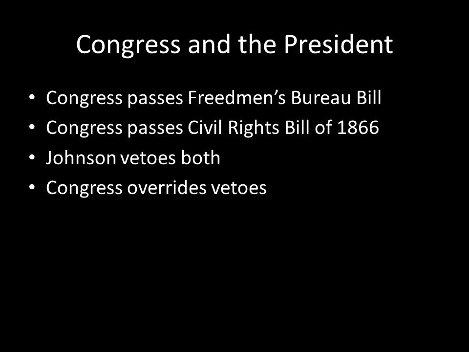 Congress and the President Congress passes Freedmen's Bureau Bill Congress passes Civil Rights Bill of 1866 Johnson vetoes both Congress overrides vetoes