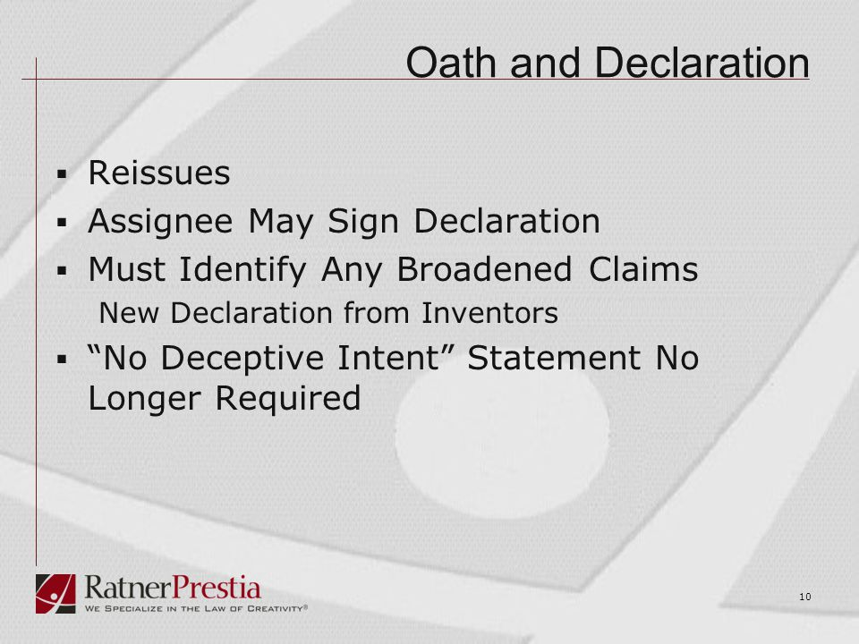 Oath and Declaration  Reissues  Assignee May Sign Declaration  Must Identify Any Broadened Claims New Declaration from Inventors  No Deceptive Intent Statement No Longer Required 10
