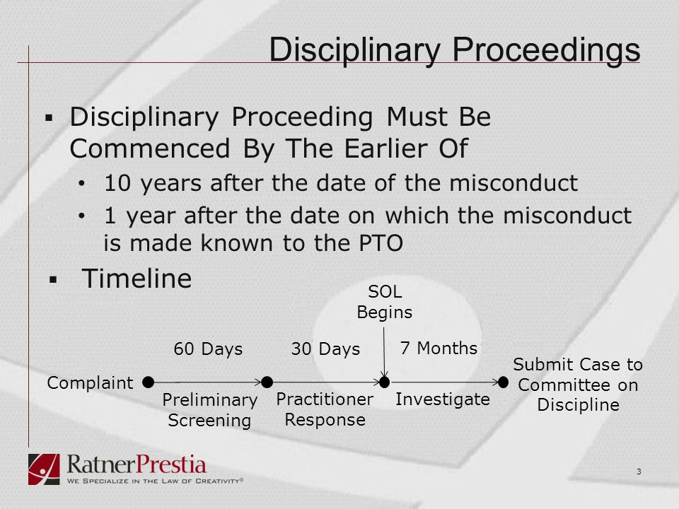 Disciplinary Proceedings  Disciplinary Proceeding Must Be Commenced By The Earlier Of 10 years after the date of the misconduct 1 year after the date on which the misconduct is made known to the PTO  Timeline 3 Complaint Preliminary Screening Practitioner Response Investigate Submit Case to Committee on Discipline 60 Days30 Days 7 Months SOL Begins
