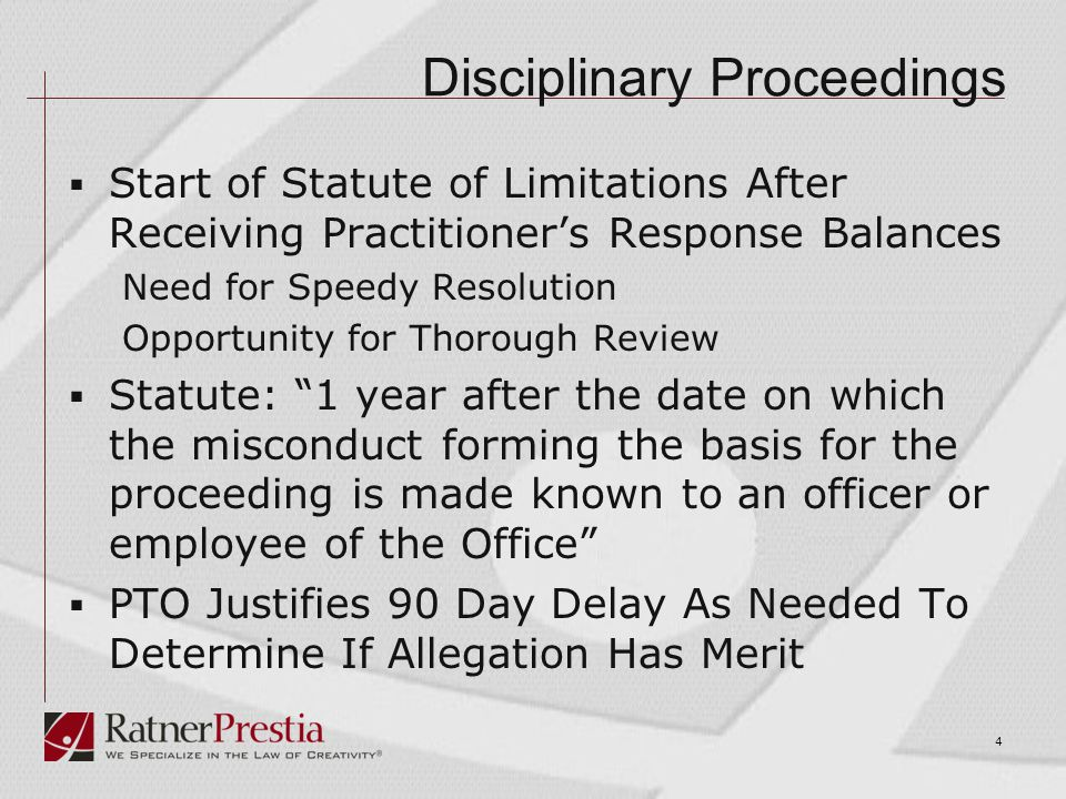 Disciplinary Proceedings  Start of Statute of Limitations After Receiving Practitioner's Response Balances Need for Speedy Resolution Opportunity for Thorough Review  Statute: 1 year after the date on which the misconduct forming the basis for the proceeding is made known to an officer or employee of the Office  PTO Justifies 90 Day Delay As Needed To Determine If Allegation Has Merit 4