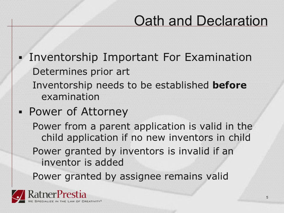 Oath and Declaration  Inventorship Important For Examination Determines prior art Inventorship needs to be established before examination  Power of Attorney Power from a parent application is valid in the child application if no new inventors in child Power granted by inventors is invalid if an inventor is added Power granted by assignee remains valid 5