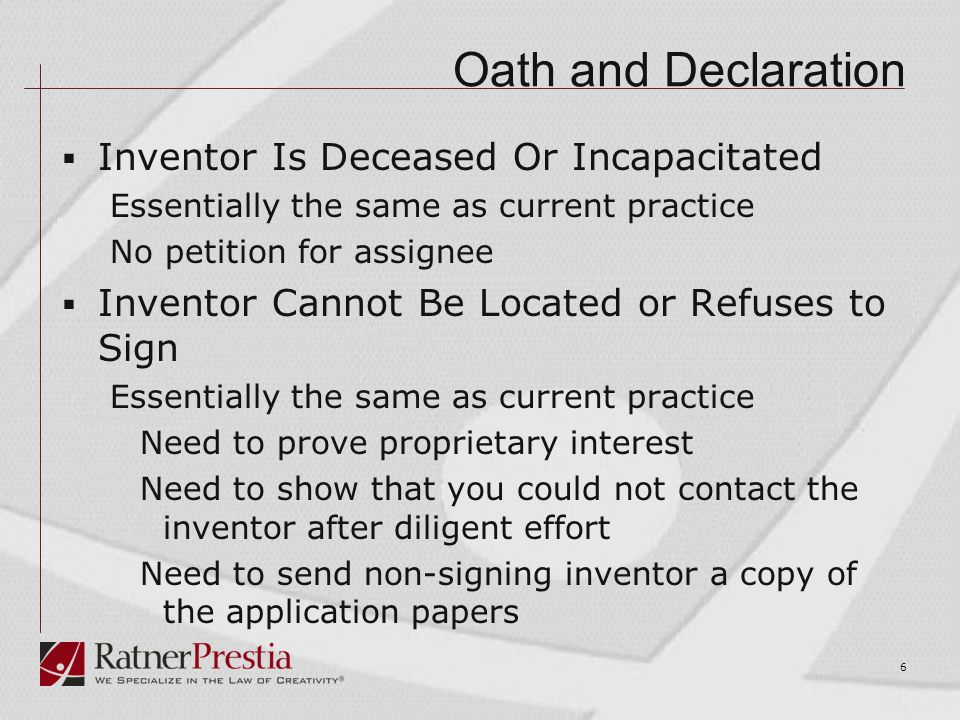 Oath and Declaration  Inventor Is Deceased Or Incapacitated Essentially the same as current practice No petition for assignee  Inventor Cannot Be Located or Refuses to Sign Essentially the same as current practice Need to prove proprietary interest Need to show that you could not contact the inventor after diligent effort Need to send non-signing inventor a copy of the application papers 6