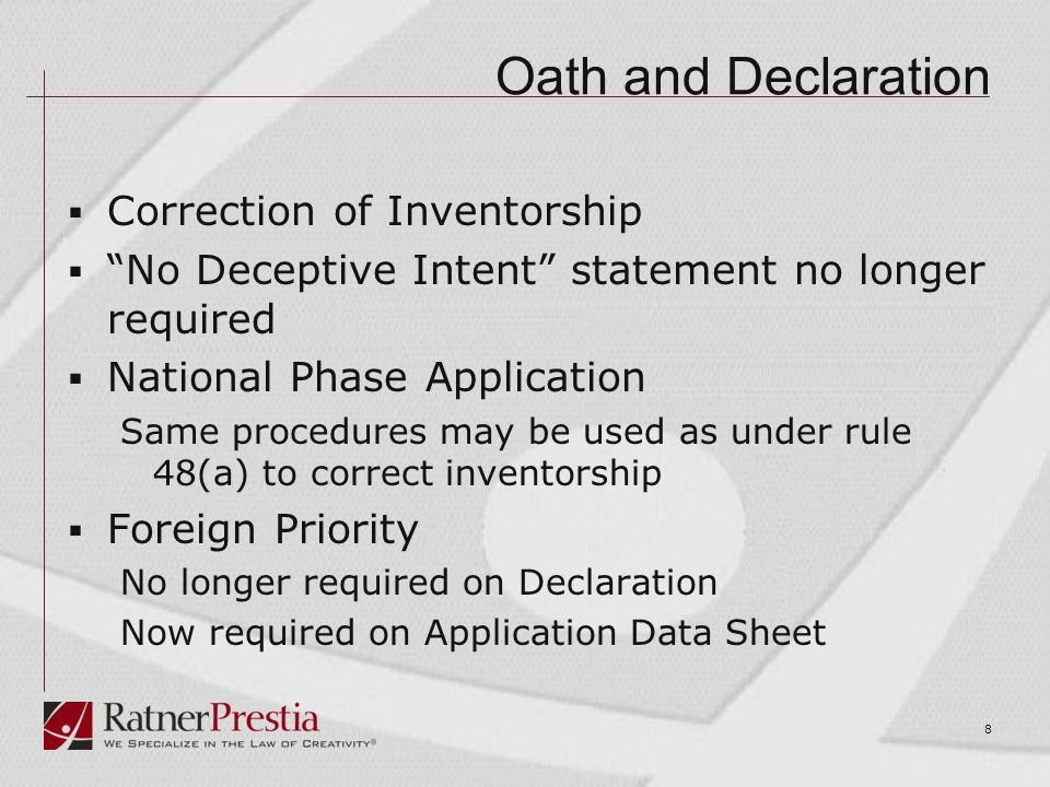 Oath and Declaration  Correction of Inventorship  No Deceptive Intent statement no longer required  National Phase Application Same procedures may be used as under rule 48(a) to correct inventorship  Foreign Priority No longer required on Declaration Now required on Application Data Sheet 8
