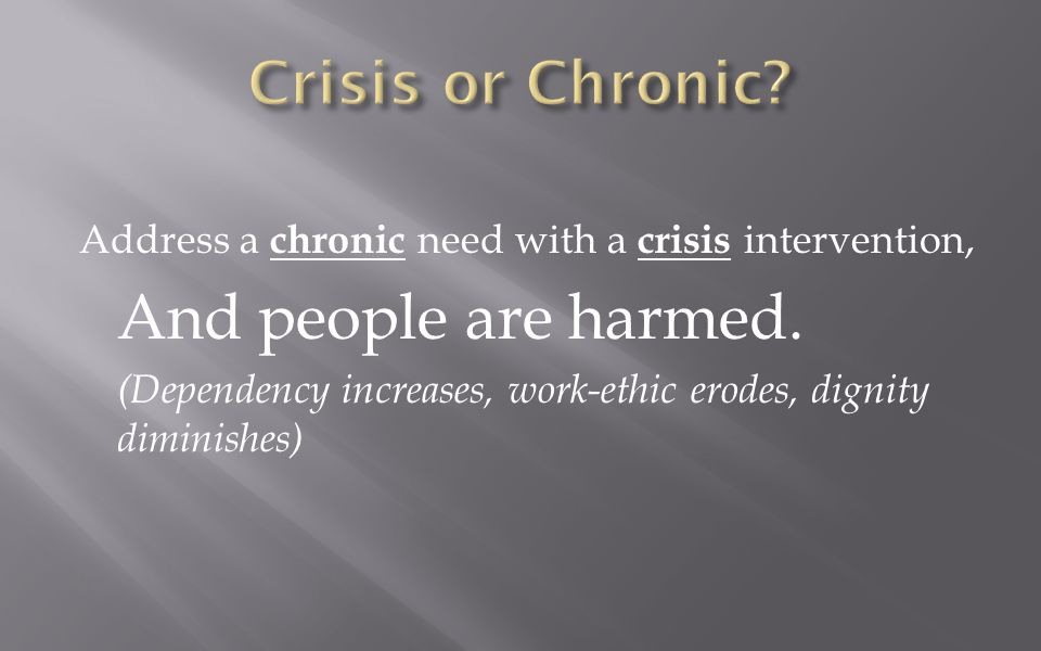 Address a chronic need with a crisis intervention, And people are harmed.