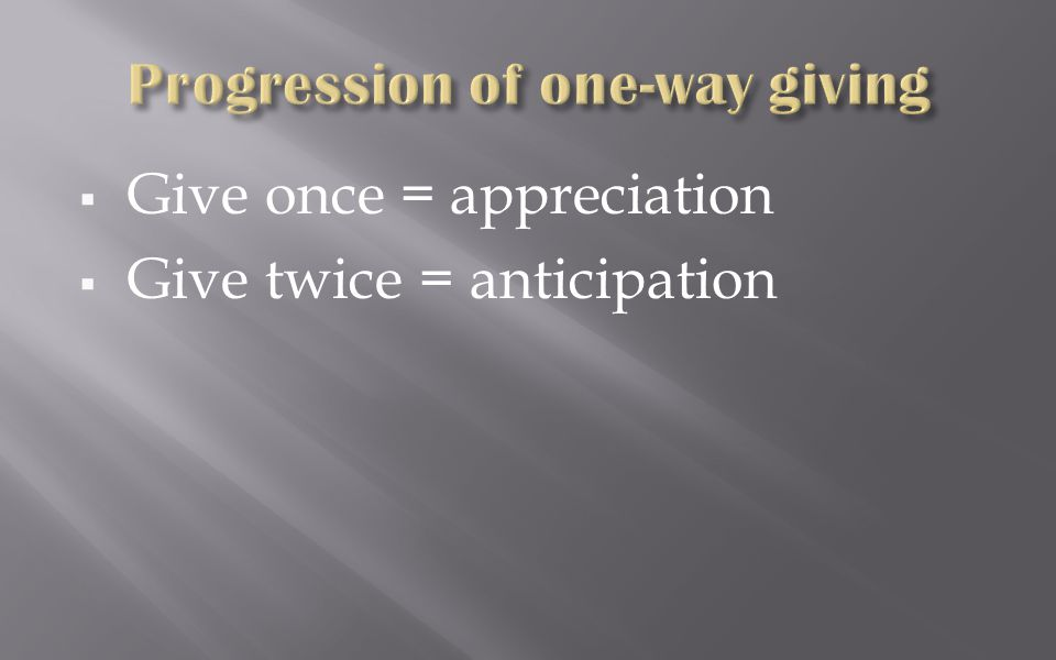  Give once = appreciation  Give twice = anticipation  Give three times = expectation