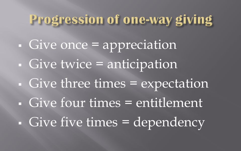  Give once = appreciation  Give twice = anticipation  Give three times = expectation  Give four times = entitlement  Give five times = dependency