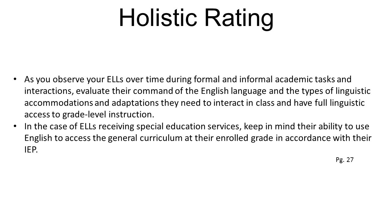 Holistic Rating As you observe your ELLs over time during formal and informal academic tasks and interactions, evaluate their command of the English language and the types of linguistic accommodations and adaptations they need to interact in class and have full linguistic access to grade-level instruction.