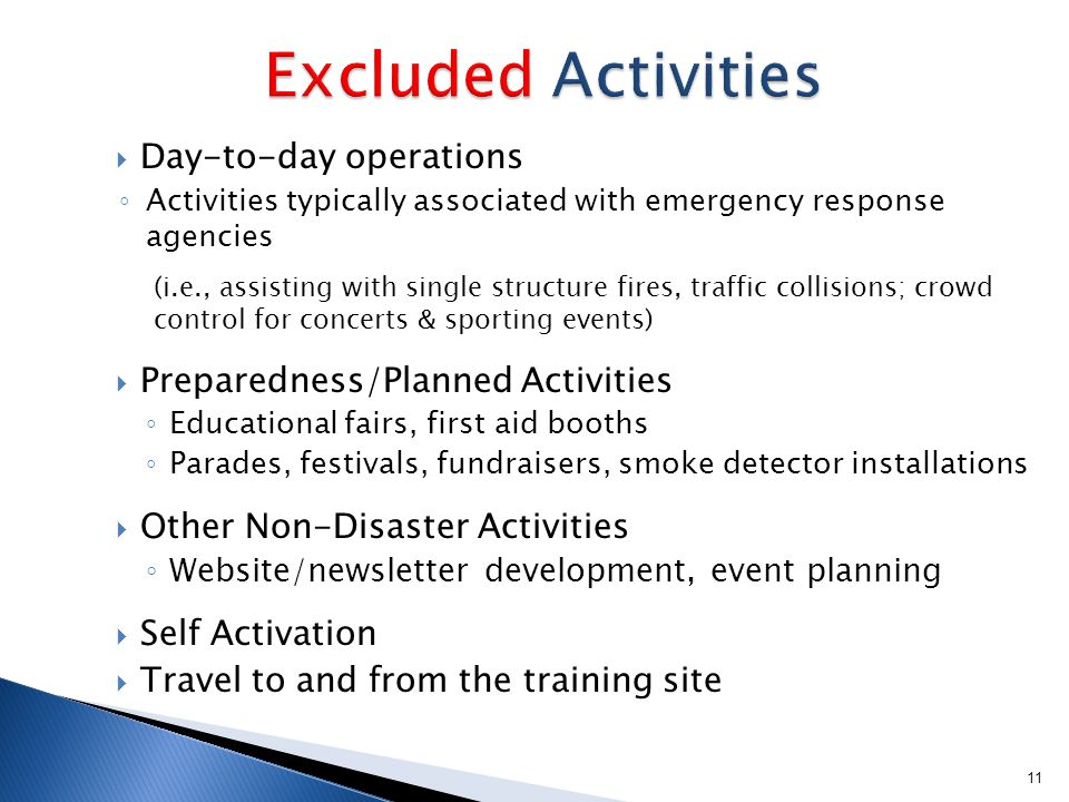  Day-to-day operations ◦ Activities typically associated with emergency response agencies (i.e., assisting with single structure fires, traffic collisions; crowd control for concerts & sporting events)  Preparedness/Planned Activities ◦ Educational fairs, first aid booths ◦ Parades, festivals, fundraisers, smoke detector installations  Other Non-Disaster Activities ◦ Website/newsletter development, event planning  Self Activation  Travel to and from the training site 11