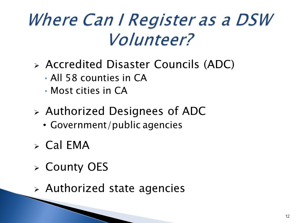 Accredited Disaster Councils (ADC) All 58 counties in CA Most cities in CA  Authorized Designees of ADC Government/public agencies  Cal EMA  County OES  Authorized state agencies 12