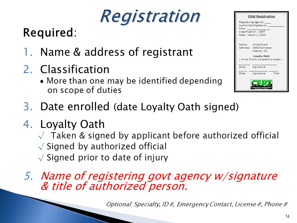 Required: 1.Name & address of registrant 2.Classification  More than one may be identified depending on scope of duties 3.Date enrolled (date Loyalty Oath signed) 4.Loyalty Oath √ Taken & signed by applicant before authorized official √ Signed by authorized official √ Signed prior to date of injury 5.Name of registering govt agency w/signature & title of authorized person.