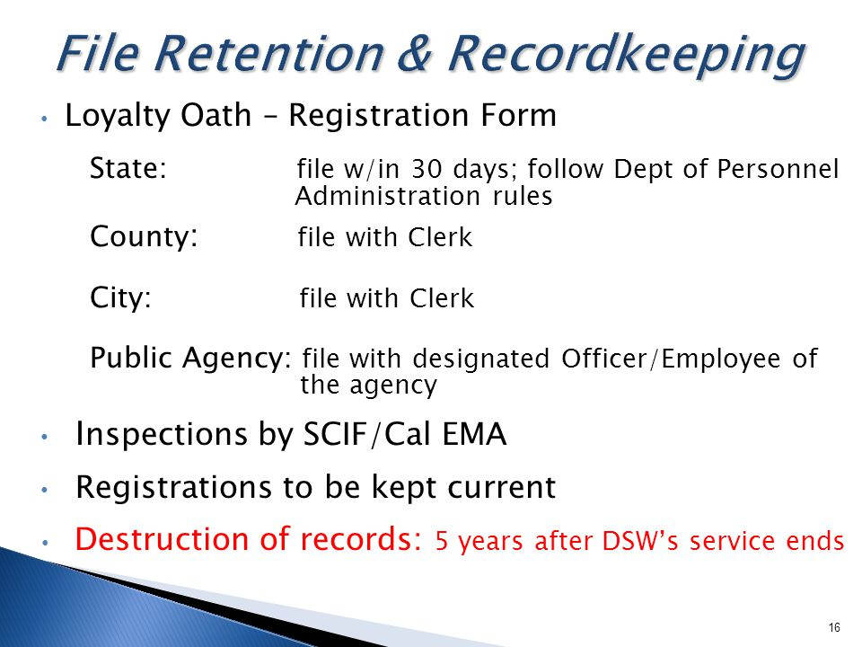 Loyalty Oath – Registration Form State: file w/in 30 days; follow Dept of Personnel Administration rules County : file with Clerk City: file with Clerk Public Agency: file with designated Officer/Employee of the agency I nspections by SCIF/Cal EMA Registrations to be kept current Destruction of records: 5 years after DSW's service ends 16