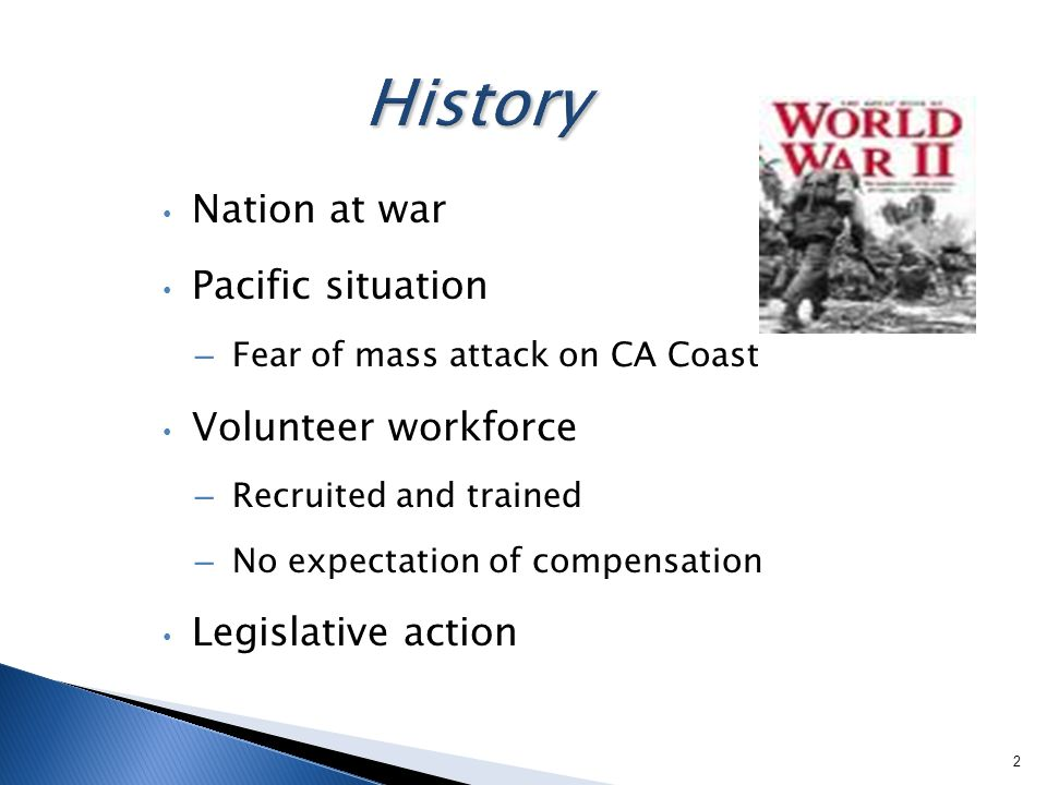 Nation at war Pacific situation – Fear of mass attack on CA Coast Volunteer workforce – Recruited and trained – No expectation of compensation Legislative action 2