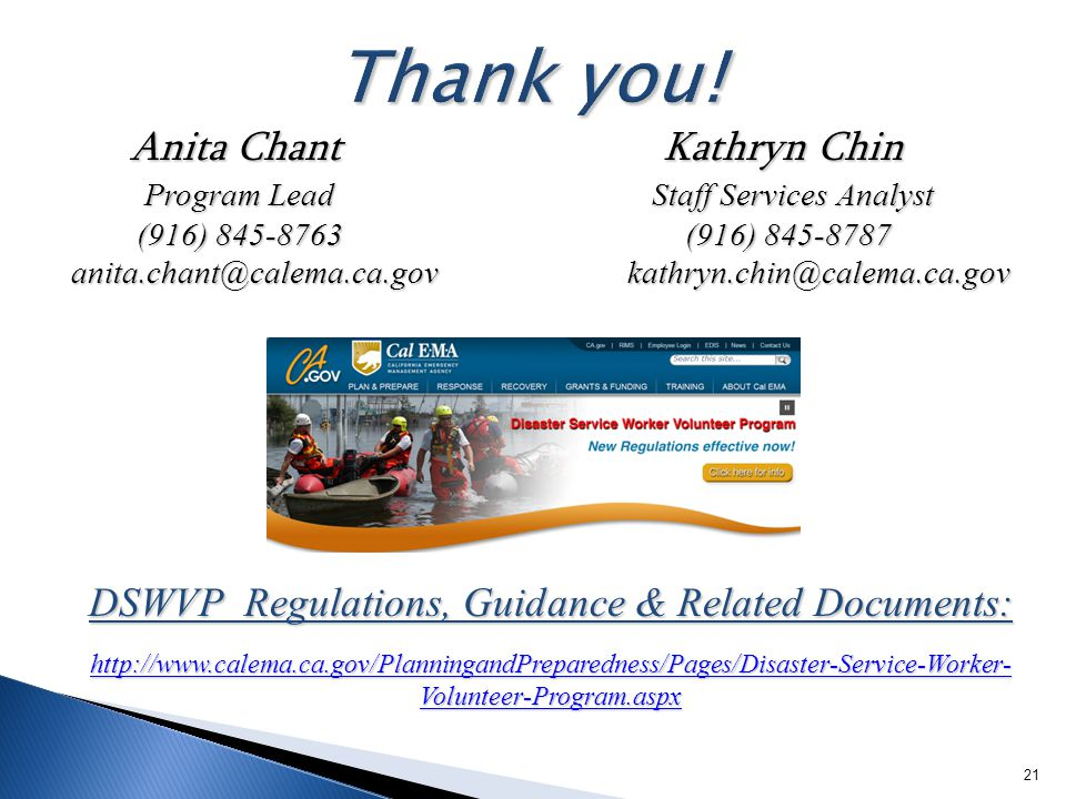 21 Anita Chant Kathryn Chin Anita Chant Kathryn Chin Program Lead Staff Services Analyst Program Lead Staff Services Analyst (916) 845-8763 (916) 845-8787 (916) 845-8763 (916) 845-8787 anita.chant@calema.ca.gov kathryn.chin@calema.ca.gov anita.chant@calema.ca.gov kathryn.chin@calema.ca.gov DSWVP Regulations, Guidance & Related Documents: http://www.calema.ca.gov/PlanningandPreparedness/Pages/Disaster-Service-Worker- Volunteer-Program.aspx http://www.calema.ca.gov/PlanningandPreparedness/Pages/Disaster-Service-Worker- Volunteer-Program.aspx