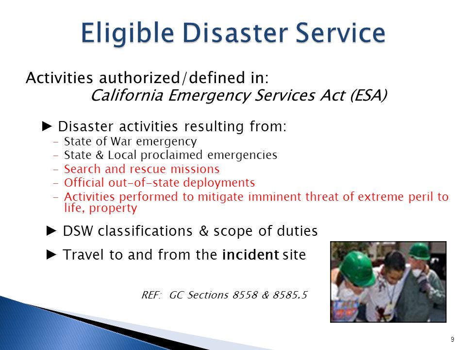 Activities authorized/defined in: California Emergency Services Act (ESA) ► Disaster activities resulting from: -State of War emergency -State & Local proclaimed emergencies -Search and rescue missions -Official out-of-state deployments -Activities performed to mitigate imminent threat of extreme peril to life, property ► DSW classifications & scope of duties ► Travel to and from the incident site REF: GC Sections 8558 & 8585.5 9