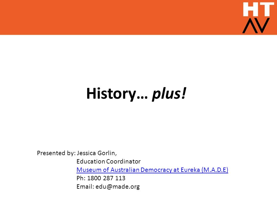 History… plus! Presented by: Jessica Gorlin, Education Coordinator Museum of Australian Democracy at Eureka (M.A.D.E) Ph: 1800 287 113 Email: edu@made