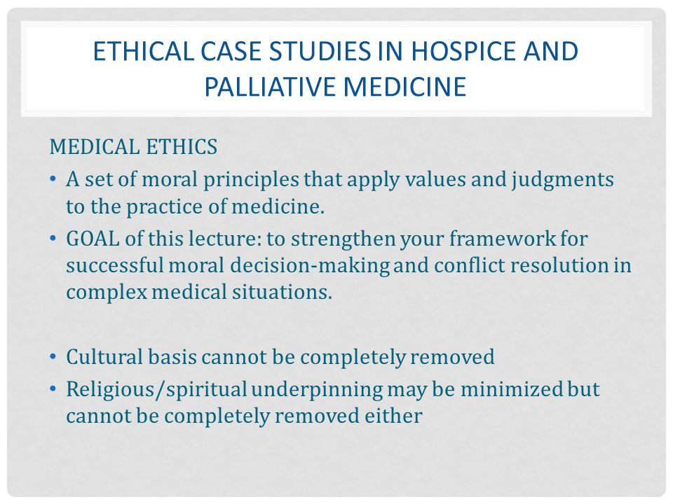 ETHICAL CASE STUDIES IN HOSPICE AND PALLIATIVE MEDICINE MEDICAL ETHICS A set of moral principles that apply values and judgments to the practice of me