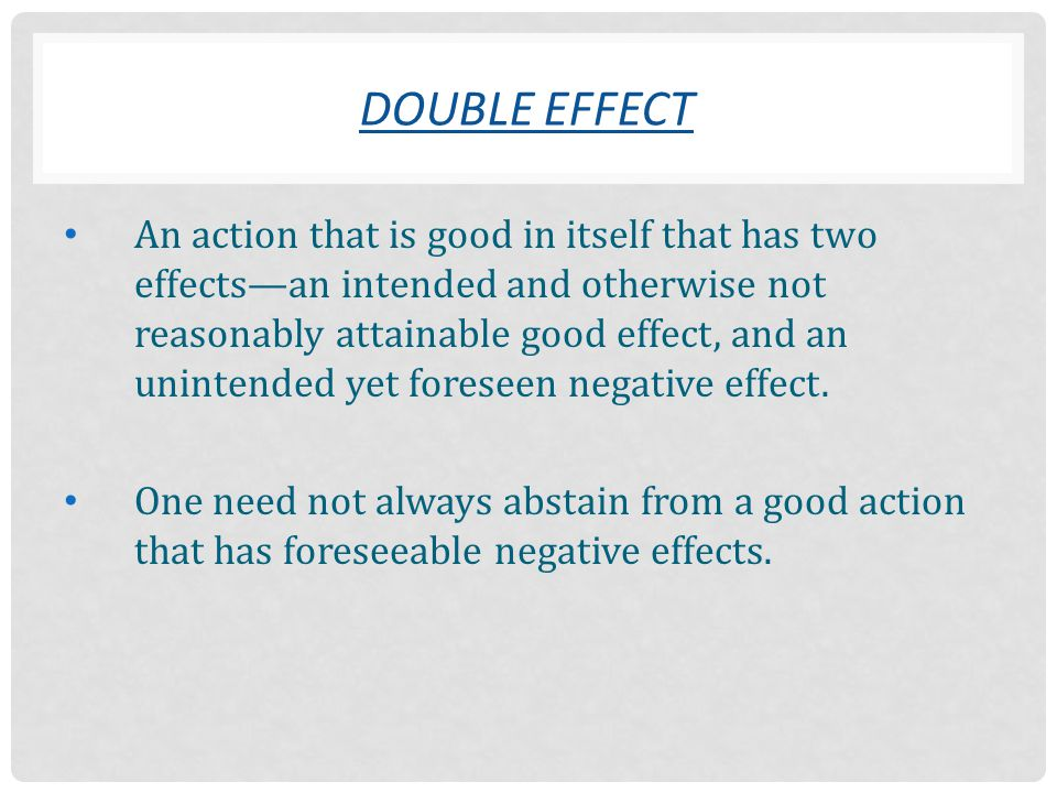 An action that is good in itself that has two effects—an intended and otherwise not reasonably attainable good effect, and an unintended yet foreseen