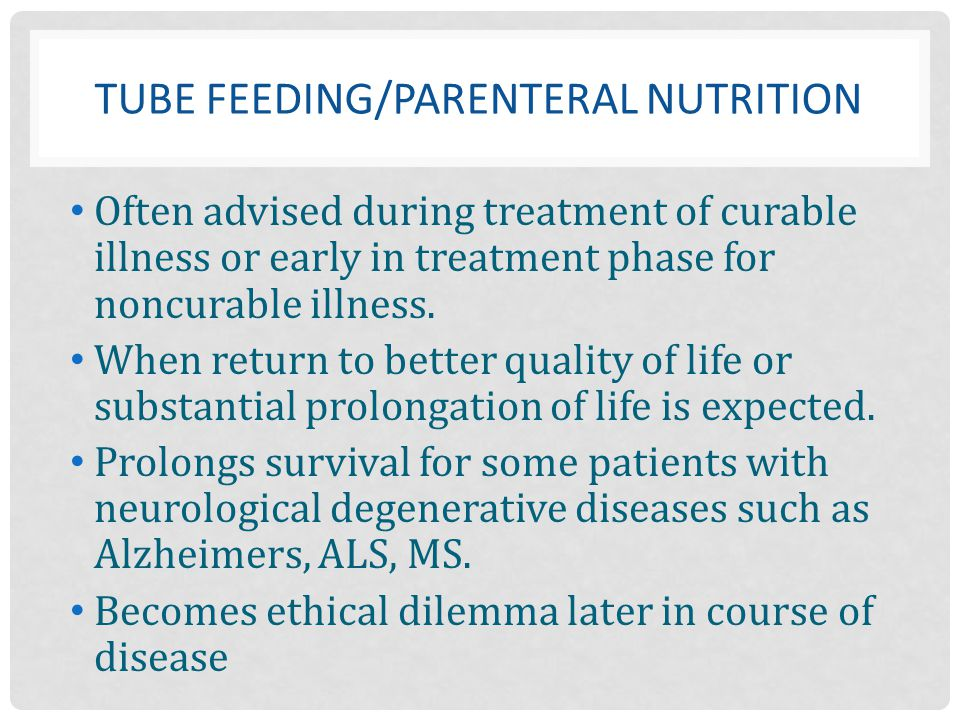 TUBE FEEDING/PARENTERAL NUTRITION Often advised during treatment of curable illness or early in treatment phase for noncurable illness. When return to
