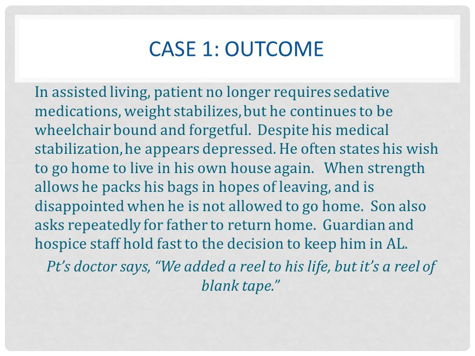 CASE 1: OUTCOME In assisted living, patient no longer requires sedative medications, weight stabilizes, but he continues to be wheelchair bound and fo