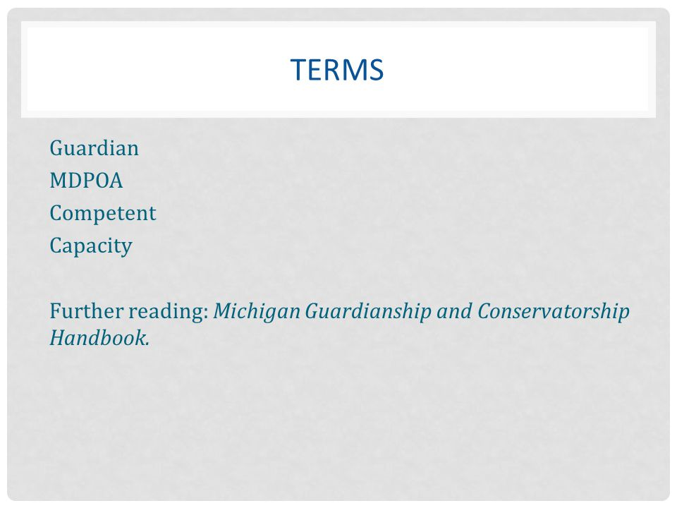 TERMS Guardian MDPOA Competent Capacity Further reading: Michigan Guardianship and Conservatorship Handbook.
