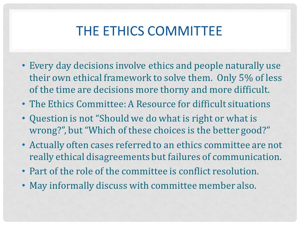 THE ETHICS COMMITTEE Every day decisions involve ethics and people naturally use their own ethical framework to solve them. Only 5% of less of the tim