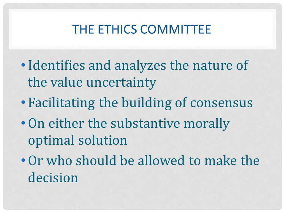 THE ETHICS COMMITTEE Identifies and analyzes the nature of the value uncertainty Facilitating the building of consensus On either the substantive mora