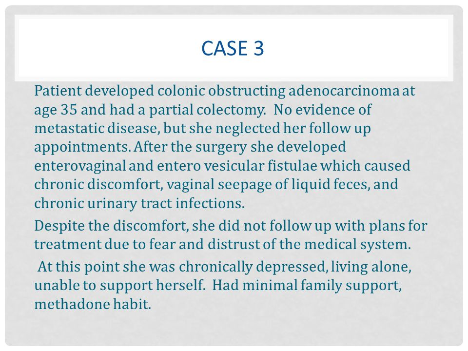 CASE 3 Patient developed colonic obstructing adenocarcinoma at age 35 and had a partial colectomy. No evidence of metastatic disease, but she neglecte