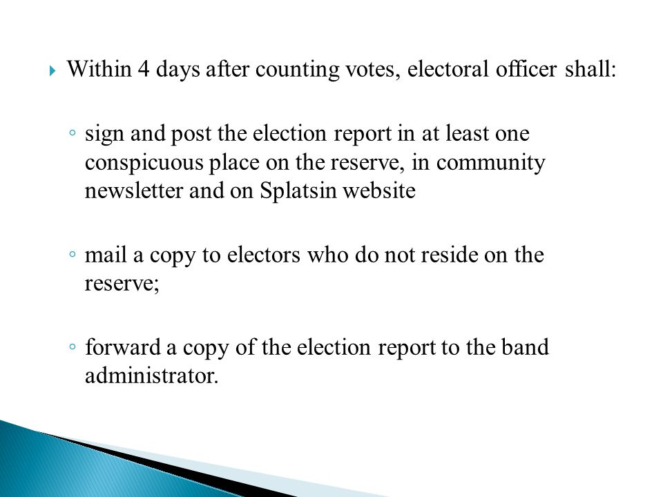  Within 4 days after counting votes, electoral officer shall: ◦ sign and post the election report in at least one conspicuous place on the reserve, in community newsletter and on Splatsin website ◦ mail a copy to electors who do not reside on the reserve; ◦ forward a copy of the election report to the band administrator.