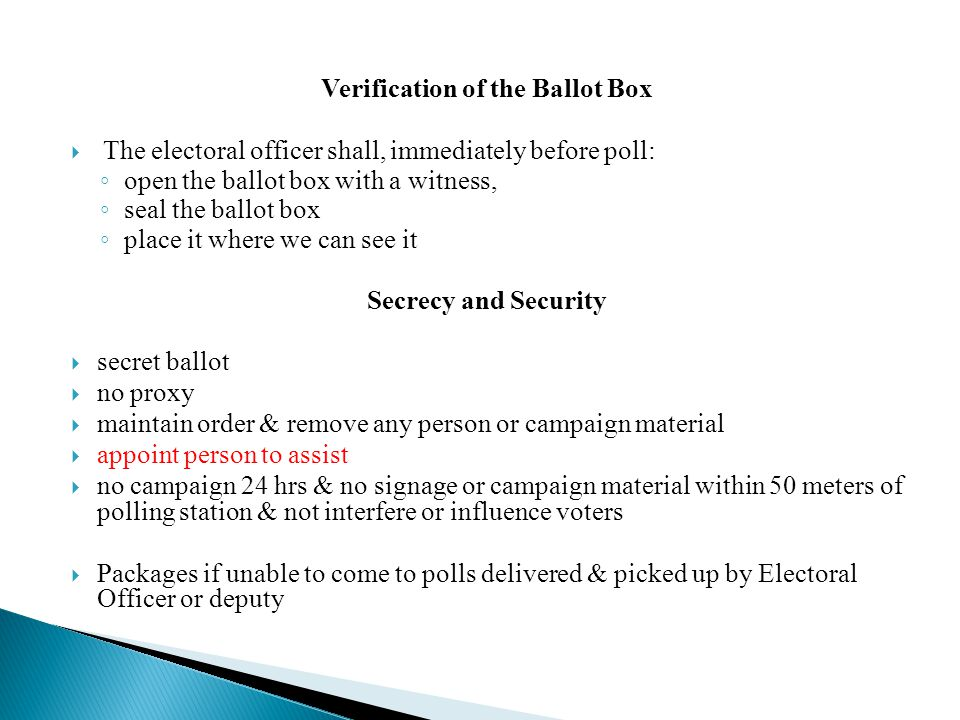 Verification of the Ballot Box  The electoral officer shall, immediately before poll: ◦ open the ballot box with a witness, ◦ seal the ballot box ◦ place it where we can see it Secrecy and Security  secret ballot  no proxy  maintain order & remove any person or campaign material  appoint person to assist  no campaign 24 hrs & no signage or campaign material within 50 meters of polling station & not interfere or influence voters  Packages if unable to come to polls delivered & picked up by Electoral Officer or deputy