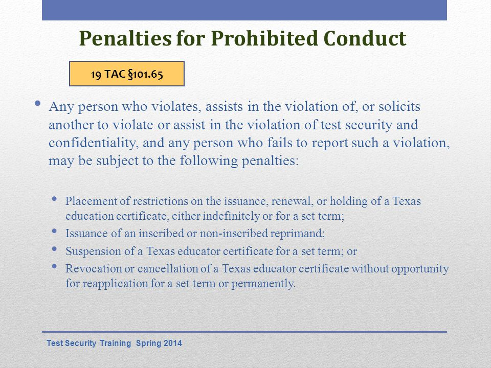 Penalties for Prohibited Conduct Any person who violates, assists in the violation of, or solicits another to violate or assist in the violation of test security and confidentiality, and any person who fails to report such a violation, may be subject to the following penalties: Placement of restrictions on the issuance, renewal, or holding of a Texas education certificate, either indefinitely or for a set term; Issuance of an inscribed or non-inscribed reprimand; Suspension of a Texas educator certificate for a set term; or Revocation or cancellation of a Texas educator certificate without opportunity for reapplication for a set term or permanently.