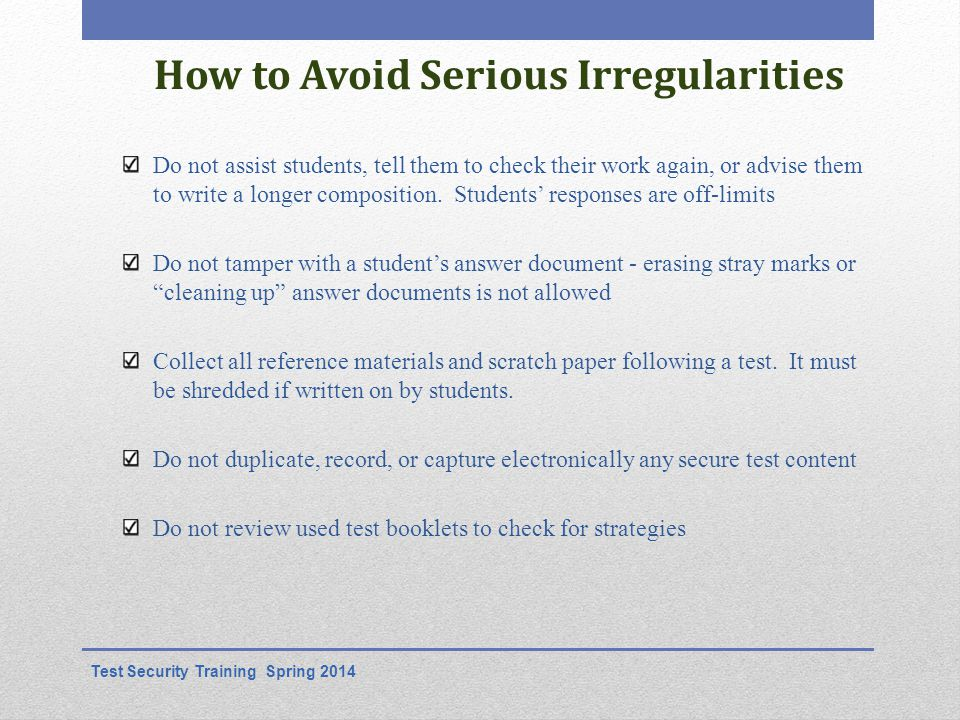 How to Avoid Serious Irregularities Do not assist students, tell them to check their work again, or advise them to write a longer composition.